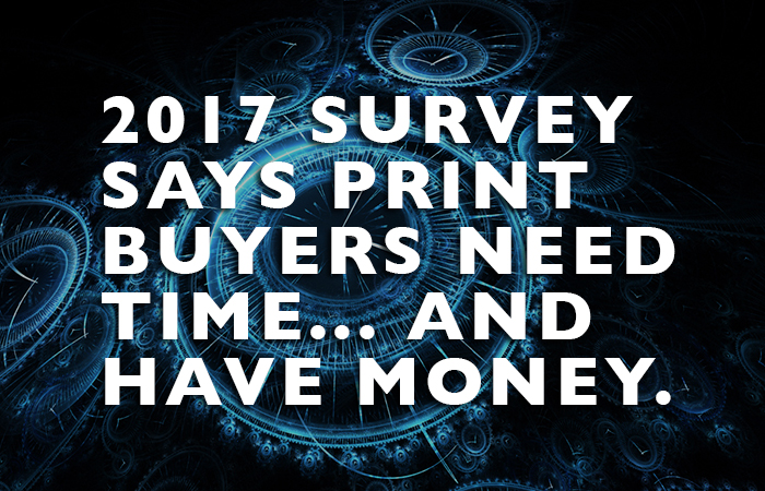 2017 Survey Says: Print Buyers Need Time and Have Money