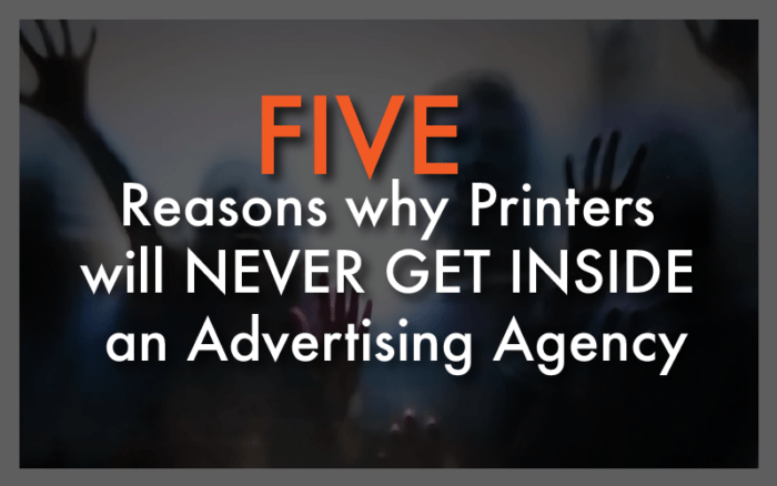 5 Reasons Why Printers Will NEVER Get Inside an Advertising Agency