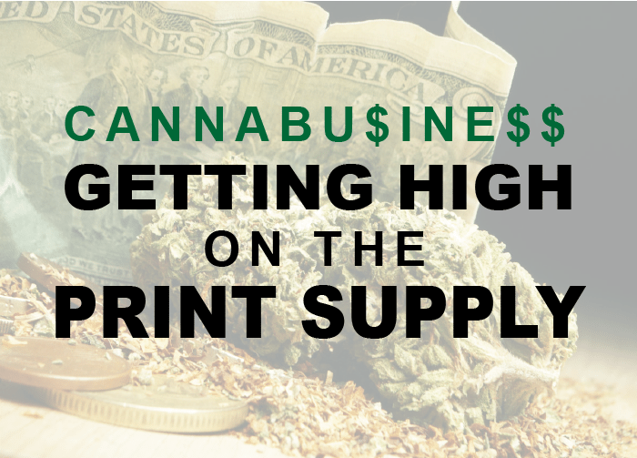 Cannabusiness: Getting HIGH on The Print Supply