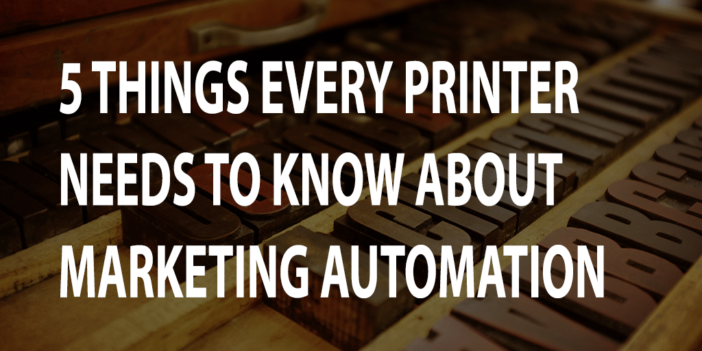 5 Things Every Printer Needs to Know About Marketing Automation