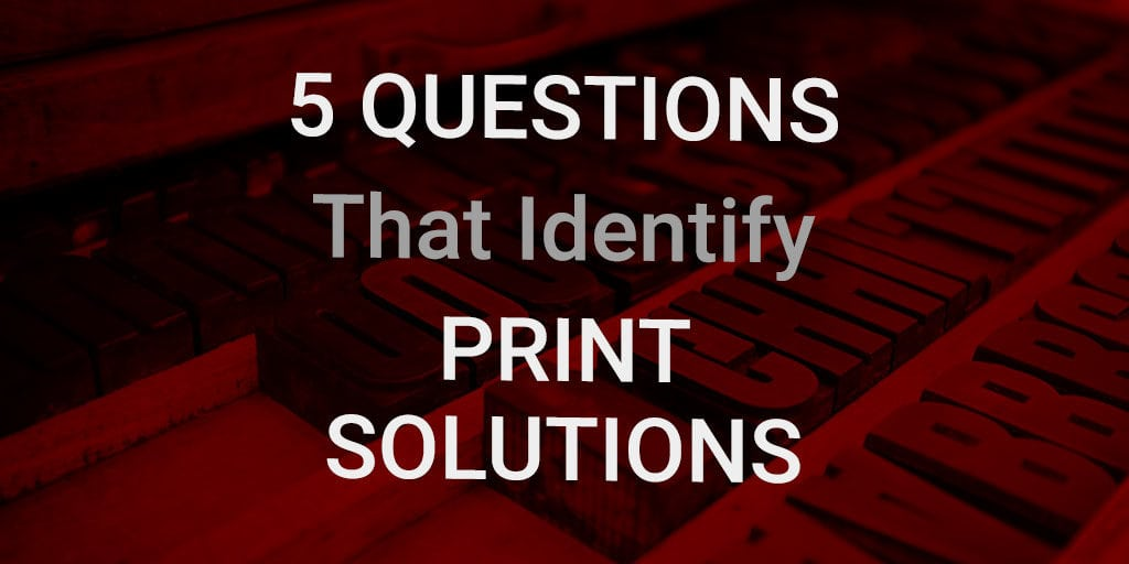 5 questions that identify print solutions
