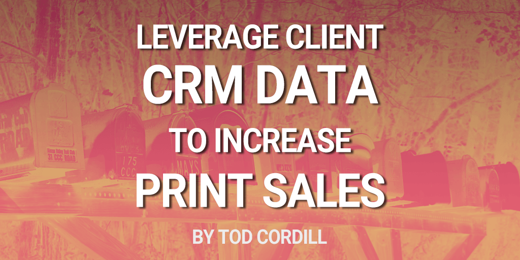 Leverage Client CRM Data to Improve Print Sales